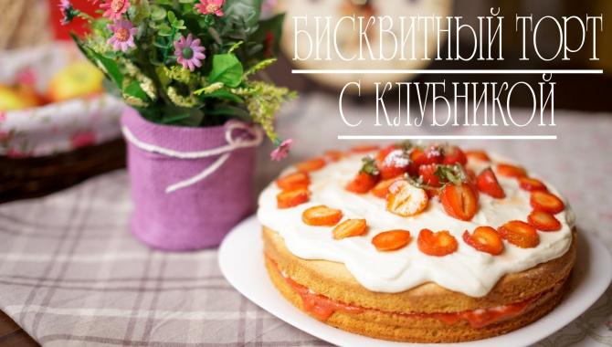 Бисквитный торт с клубникой - Видео-рецепт