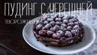 Творожный пудинг с шоколадом и черешней - Видео-рецепт