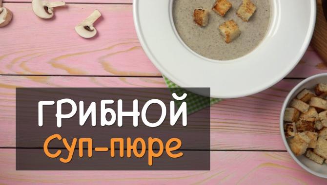 Грибной суп-пюре из шампиньонов со сливками в домашних условиях - Видео-рецепт
