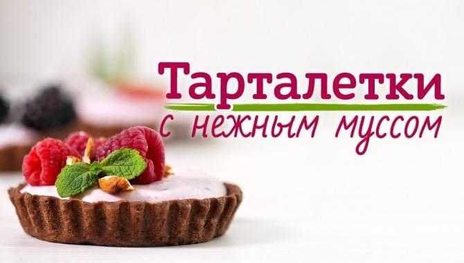 Шоколадные тарталетки с муссом и ягодами - Видео-рецепт