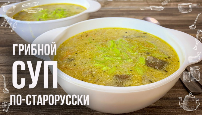 ГРИБНОЙ СУП ПО-СТАРОРУССКИ - Видео-рецепт
